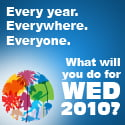 Every year. Everywhere. Everyone. What will you do for WED 2010?